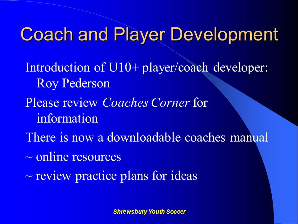 Shrewsbury Youth Soccer Coach and Player Development Introduction of U10+ player/coach developer: Roy Pederson Please review Coaches Corner for information There is now a downloadable coaches manual ~ online resources ~ review practice plans for ideas