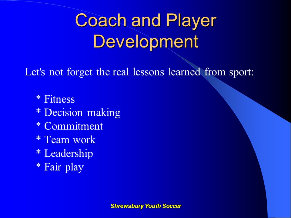 Shrewsbury Youth Soccer Coach and Player Development Let s not forget the real lessons learned from sport: * Fitness * Decision making * Commitment * Team work * Leadership * Fair play