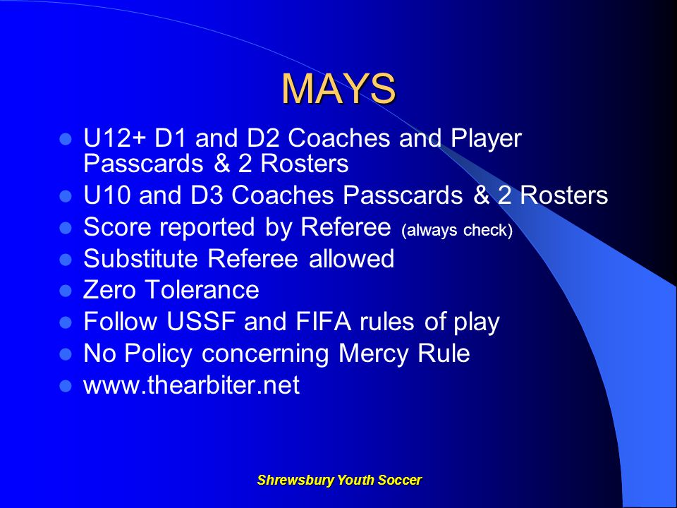 Shrewsbury Youth Soccer MAYS U12+ D1 and D2 Coaches and Player Passcards & 2 Rosters U10 and D3 Coaches Passcards & 2 Rosters Score reported by Referee (always check) Substitute Referee allowed Zero Tolerance Follow USSF and FIFA rules of play No Policy concerning Mercy Rule www.thearbiter.net