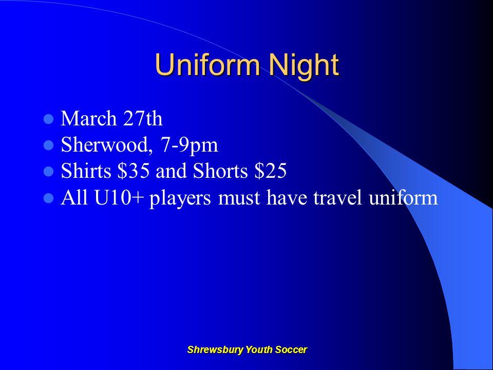Shrewsbury Youth Soccer Uniform Night March 27th Sherwood, 7-9pm Shirts $35 and Shorts $25 All U10+ players must have travel uniform