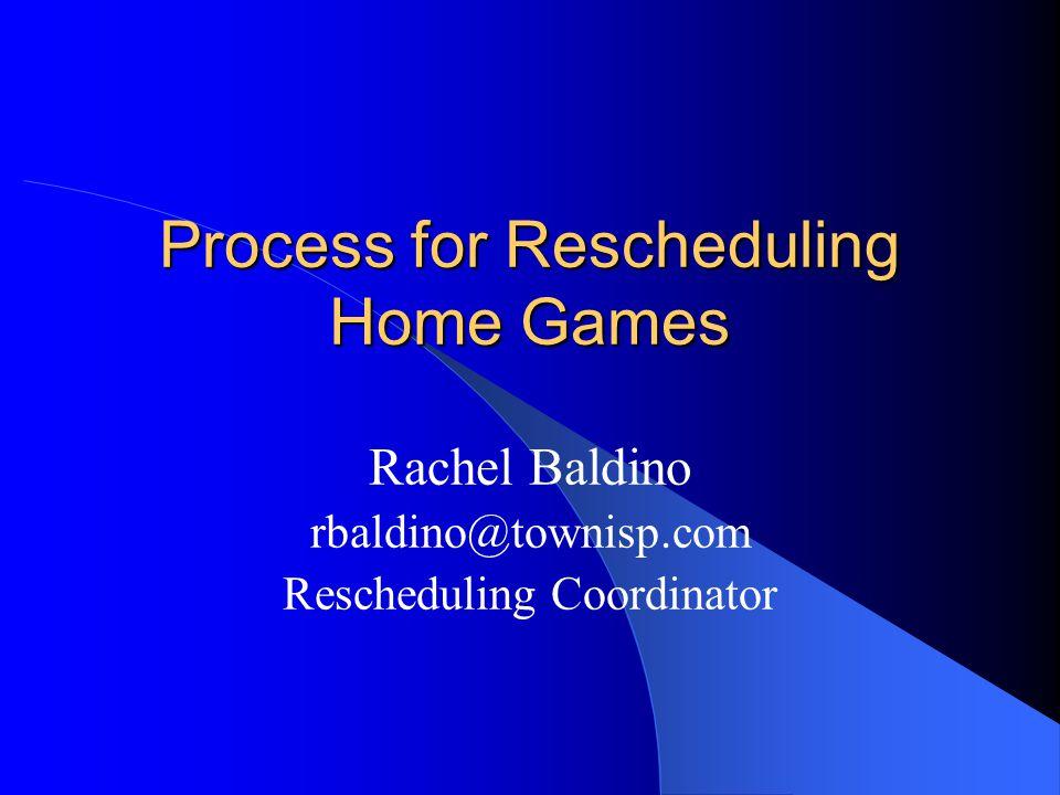 Process for Rescheduling Home Games Rachel Baldino rbaldino@townisp.com Rescheduling Coordinator