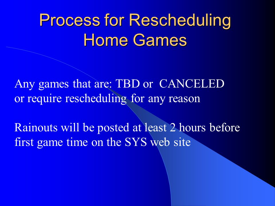 Process for Rescheduling Home Games Any games that are: TBD or CANCELED or require rescheduling for any reason Rainouts will be posted at least 2 hours before first game time on the SYS web site
