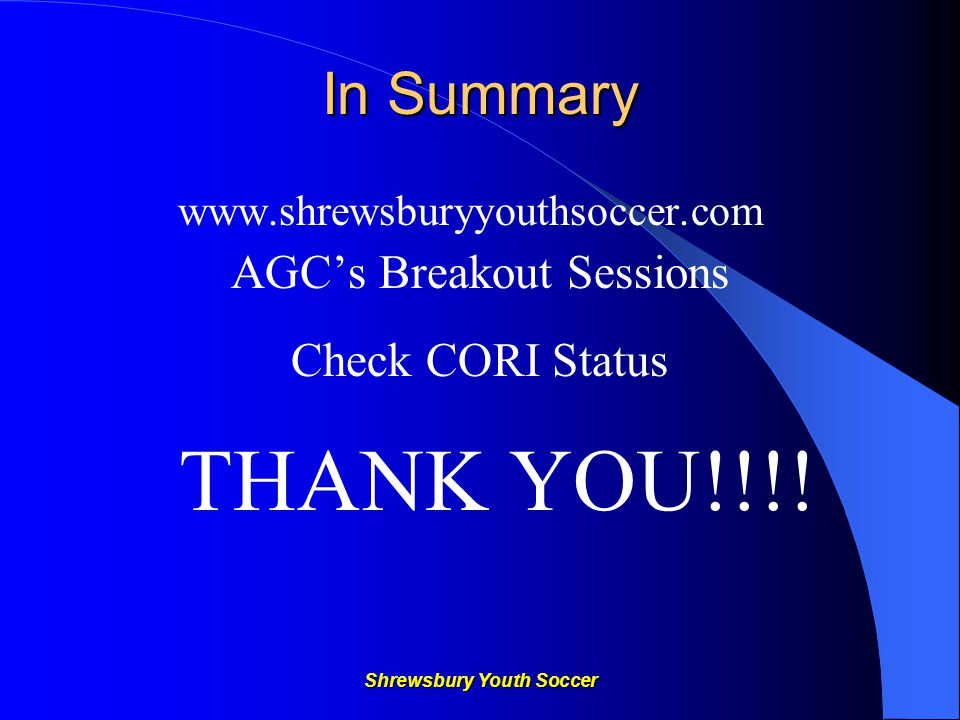 In Summary www.shrewsburyyouthsoccer.com AGC's Breakout Sessions Check CORI Status THANK YOU!!!!
