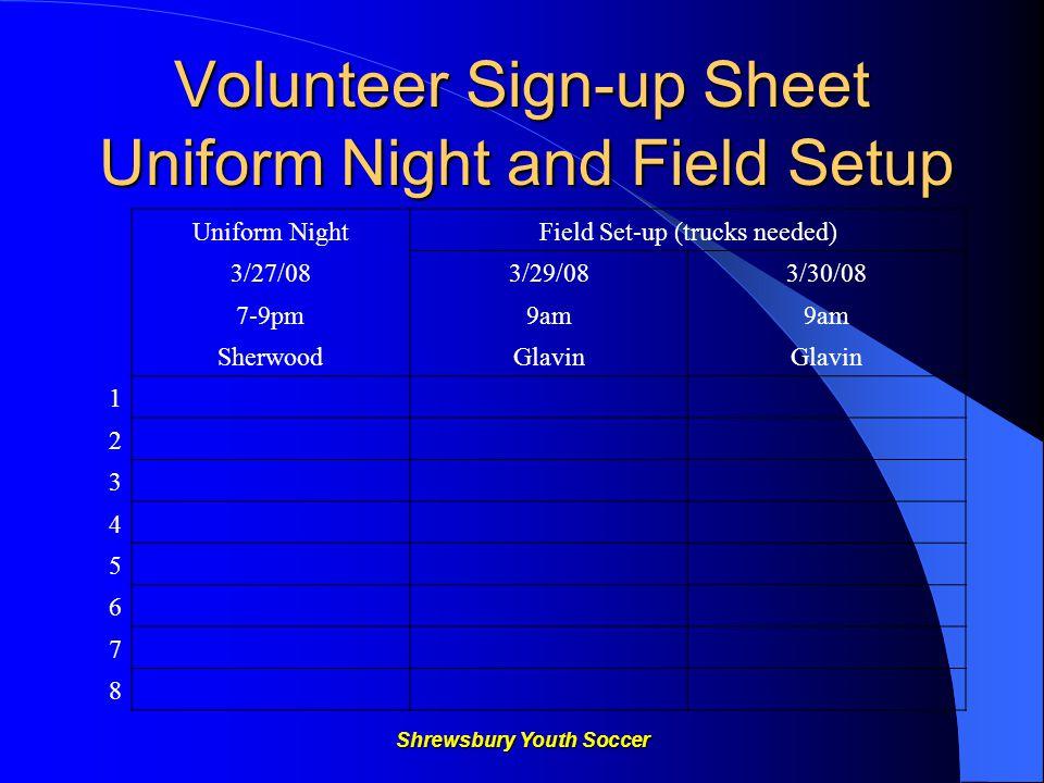 Shrewsbury Youth Soccer Volunteer Sign-up Sheet Uniform Night and Field Setup Uniform NightField Set-up (trucks needed) 3/27/083/29/083/30/08 7-9pm9am SherwoodGlavin 1 2 3 4 5 6 7 8