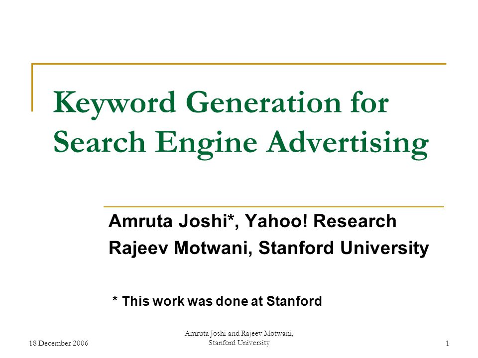 18 December 2006 Amruta Joshi and Rajeev Motwani, Stanford University1 Keyword Generation for Search Engine Advertising Amruta Joshi*, Yahoo.