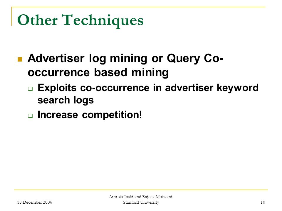 18 December 2006 Amruta Joshi and Rajeev Motwani, Stanford University 10 Other Techniques Advertiser log mining or Query Co- occurrence based mining  Exploits co-occurrence in advertiser keyword search logs  Increase competition!