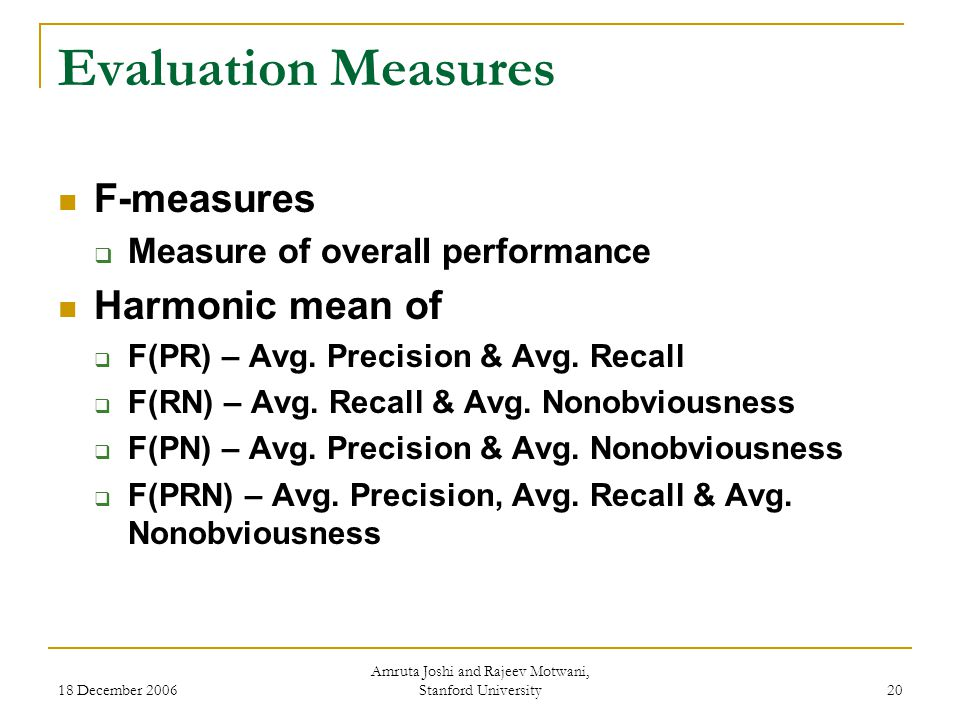 18 December 2006 Amruta Joshi and Rajeev Motwani, Stanford University 20 Evaluation Measures F-measures  Measure of overall performance Harmonic mean of  F(PR) – Avg.