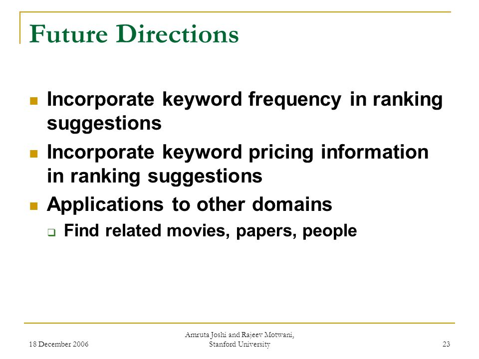 18 December 2006 Amruta Joshi and Rajeev Motwani, Stanford University 23 Future Directions Incorporate keyword frequency in ranking suggestions Incorporate keyword pricing information in ranking suggestions Applications to other domains  Find related movies, papers, people