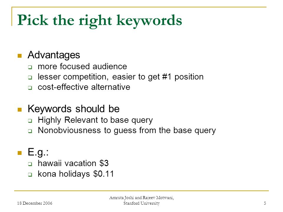 18 December 2006 Amruta Joshi and Rajeev Motwani, Stanford University 5 Pick the right keywords Advantages  more focused audience  lesser competition, easier to get #1 position  cost-effective alternative Keywords should be  Highly Relevant to base query  Nonobviousness to guess from the base query E.g.:  hawaii vacation $3  kona holidays $0.11