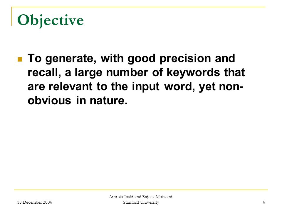 18 December 2006 Amruta Joshi and Rajeev Motwani, Stanford University 17 Evaluation Evaluation Measures  Average Precision: Ratio of number of relevant keywords retrieved to number of keywords retrieved.