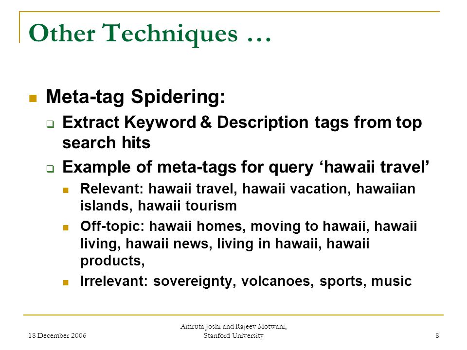 18 December 2006 Amruta Joshi and Rajeev Motwani, Stanford University 8 Other Techniques … Meta-tag Spidering:  Extract Keyword & Description tags from top search hits  Example of meta-tags for query 'hawaii travel' Relevant: hawaii travel, hawaii vacation, hawaiian islands, hawaii tourism Off-topic: hawaii homes, moving to hawaii, hawaii living, hawaii news, living in hawaii, hawaii products, Irrelevant: sovereignty, volcanoes, sports, music