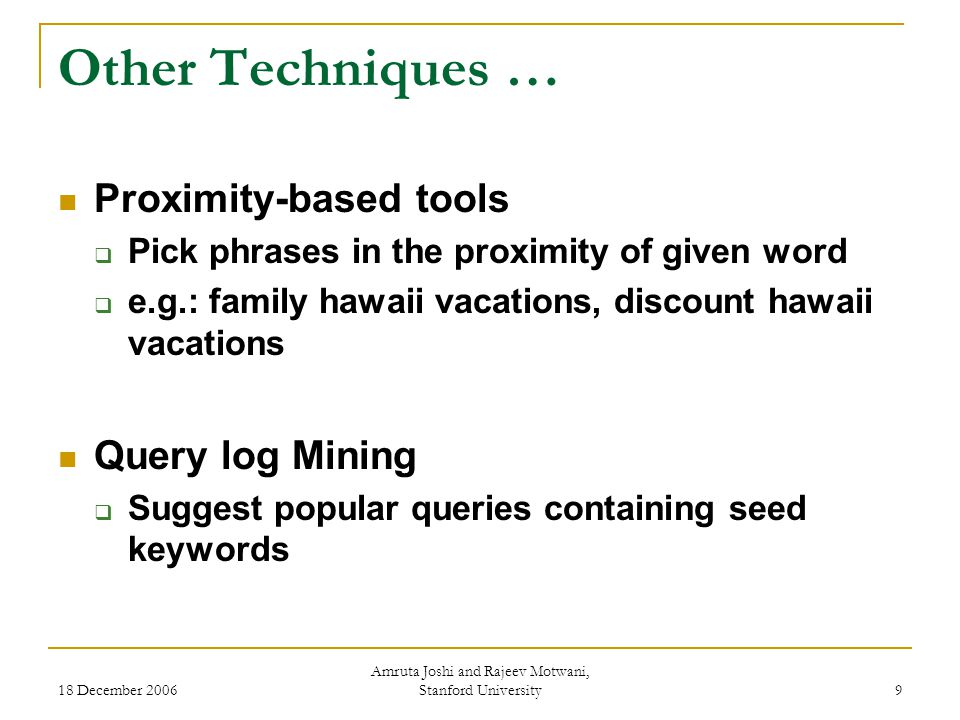 18 December 2006 Amruta Joshi and Rajeev Motwani, Stanford University 9 Other Techniques … Proximity-based tools  Pick phrases in the proximity of given word  e.g.: family hawaii vacations, discount hawaii vacations Query log Mining  Suggest popular queries containing seed keywords