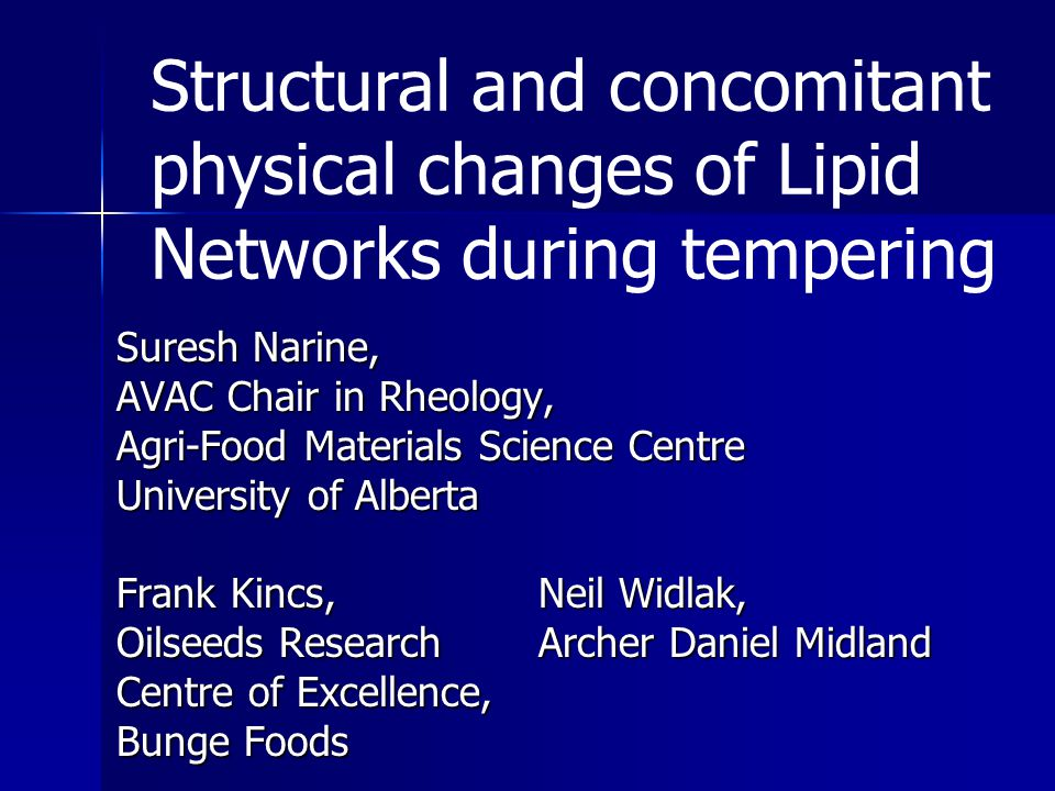 Suresh Narine, AVAC Chair in Rheology, Agri-Food Materials Science Centre University of Alberta Frank Kincs,Neil Widlak, Oilseeds Research Archer Daniel Midland Centre of Excellence, Bunge Foods Structural and concomitant physical changes of Lipid Networks during tempering