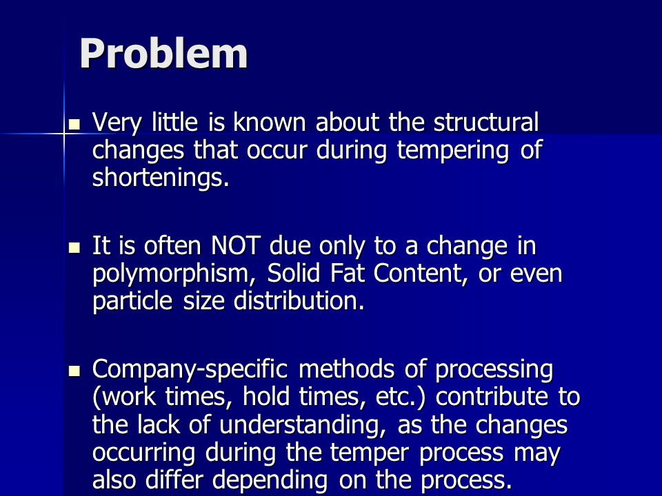 Problem Very little is known about the structural changes that occur during tempering of shortenings.