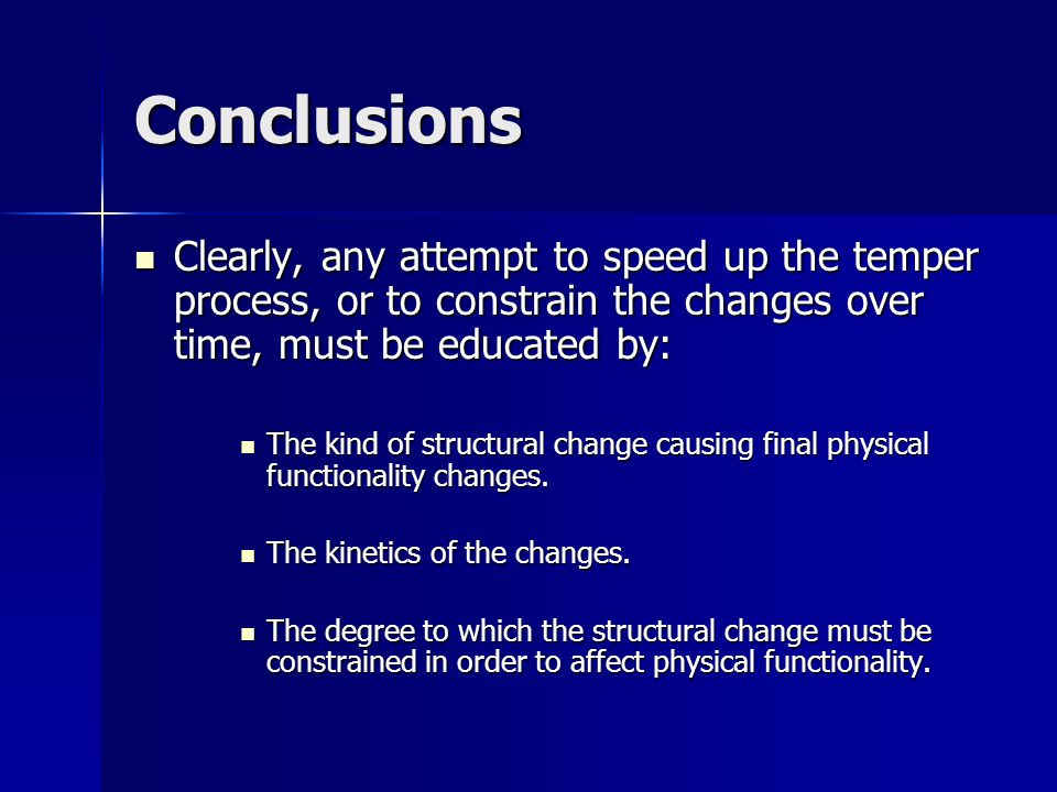 Conclusions Clearly, any attempt to speed up the temper process, or to constrain the changes over time, must be educated by: Clearly, any attempt to speed up the temper process, or to constrain the changes over time, must be educated by: The kind of structural change causing final physical functionality changes.