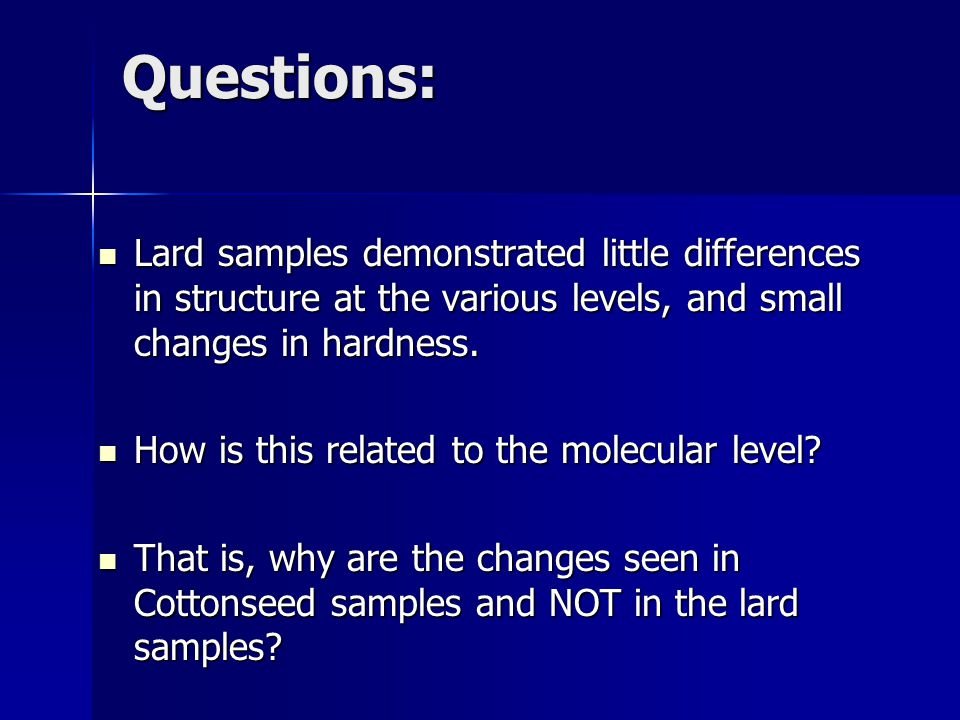 Questions: Lard samples demonstrated little differences in structure at the various levels, and small changes in hardness.