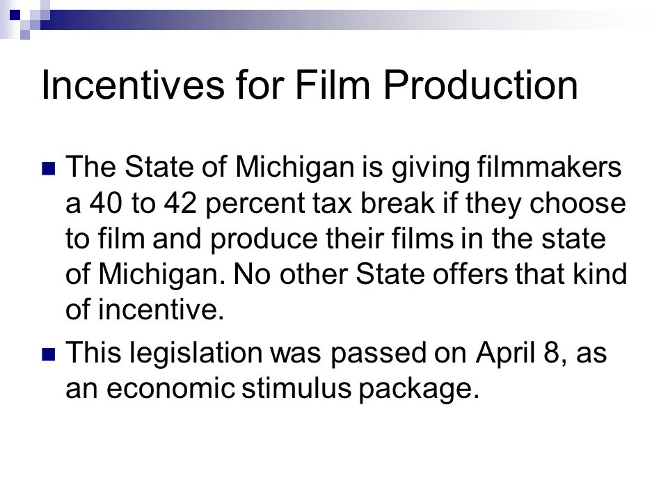 Incentives for Film Production The State of Michigan is giving filmmakers a 40 to 42 percent tax break if they choose to film and produce their films in the state of Michigan.