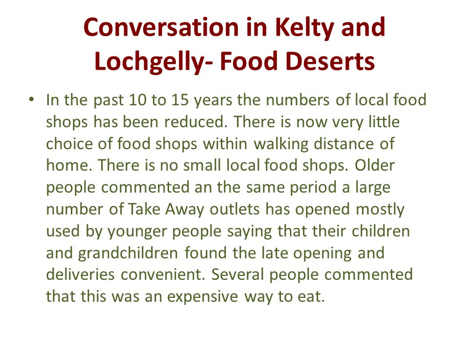 Conversation in Kelty and Lochgelly- Food Deserts In the past 10 to 15 years the numbers of local food shops has been reduced.