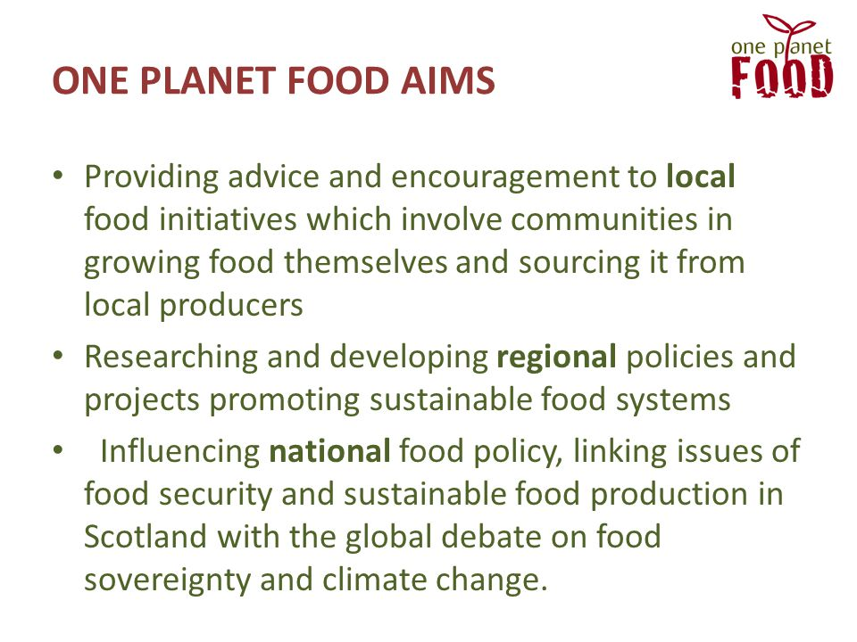 ONE PLANET FOOD AIMS Providing advice and encouragement to local food initiatives which involve communities in growing food themselves and sourcing it from local producers Researching and developing regional policies and projects promoting sustainable food systems Influencing national food policy, linking issues of food security and sustainable food production in Scotland with the global debate on food sovereignty and climate change.