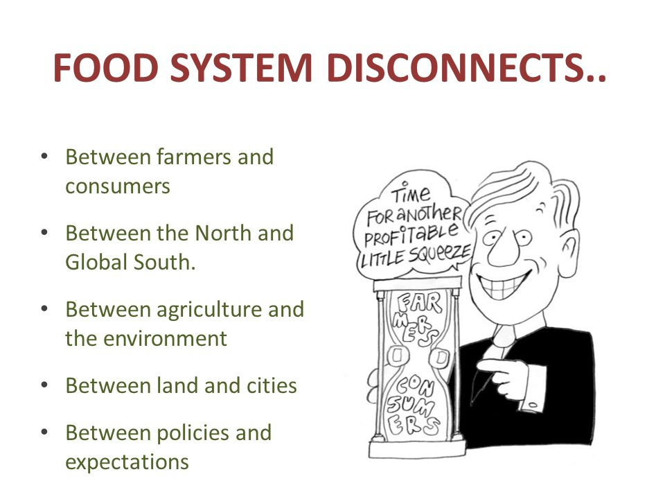 FOOD SYSTEM DISCONNECTS..Between farmers and consumers Between the North and Global South.