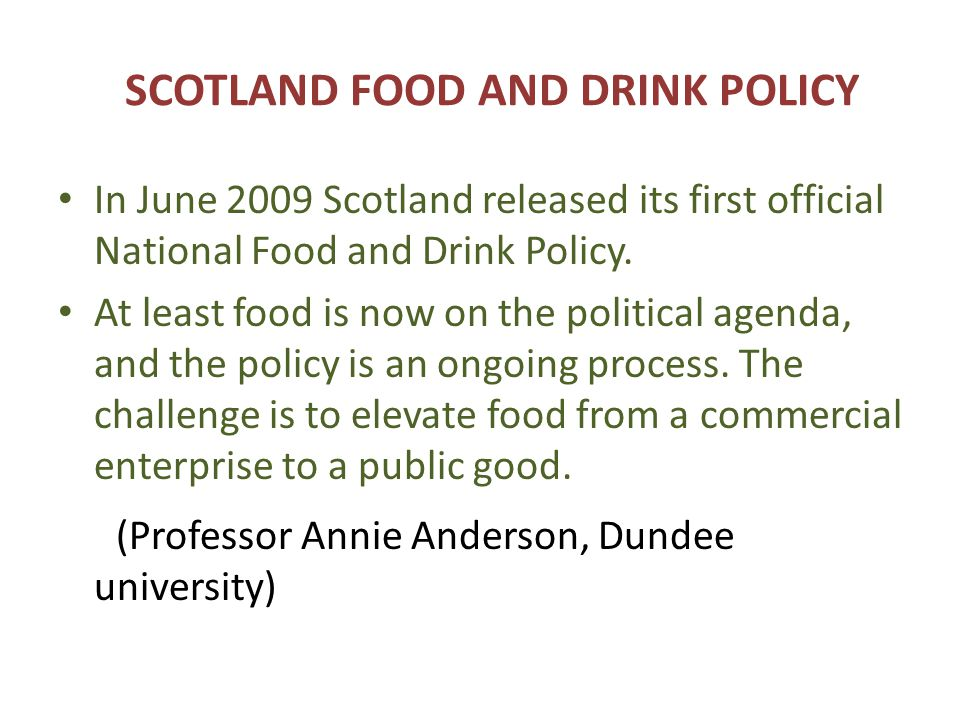 SCOTLAND FOOD AND DRINK POLICY In June 2009 Scotland released its first official National Food and Drink Policy.