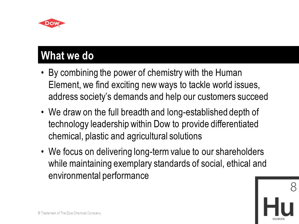 ® Trademark of The Dow Chemical Company What we do By combining the power of chemistry with the Human Element, we find exciting new ways to tackle world issues, address society's demands and help our customers succeed We draw on the full breadth and long-established depth of technology leadership within Dow to provide differentiated chemical, plastic and agricultural solutions We focus on delivering long-term value to our shareholders while maintaining exemplary standards of social, ethical and environmental performance