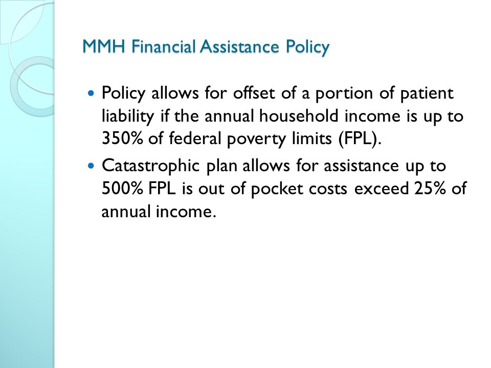 MMH Financial Assistance Policy Policy allows for offset of a portion of patient liability if the annual household income is up to 350% of federal poverty limits (FPL).