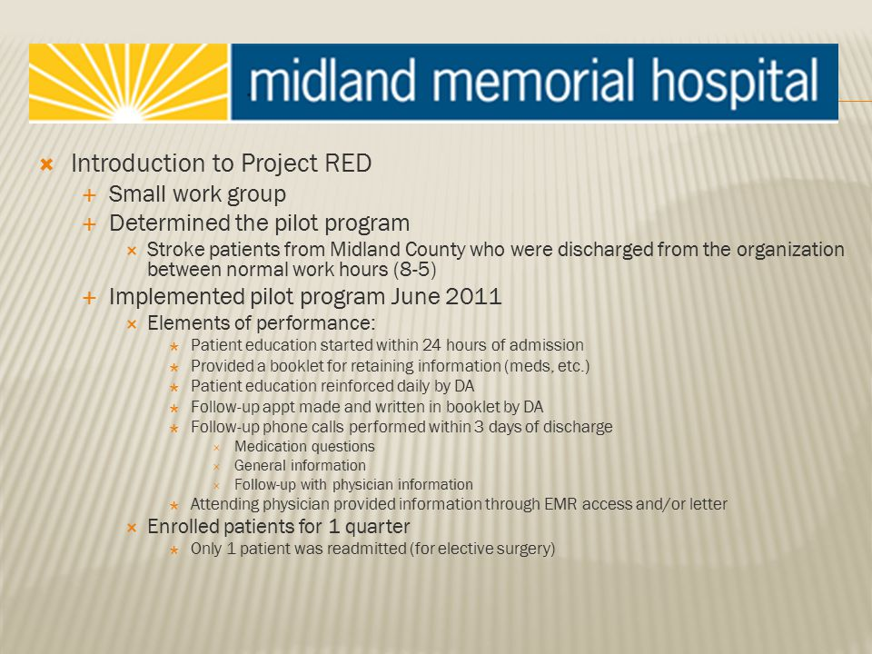  Introduction to Project RED  Small work group  Determined the pilot program  Stroke patients from Midland County who were discharged from the organization between normal work hours (8-5)  Implemented pilot program June 2011  Elements of performance:  Patient education started within 24 hours of admission  Provided a booklet for retaining information (meds, etc.)  Patient education reinforced daily by DA  Follow-up appt made and written in booklet by DA  Follow-up phone calls performed within 3 days of discharge  Medication questions  General information  Follow-up with physician information  Attending physician provided information through EMR access and/or letter  Enrolled patients for 1 quarter  Only 1 patient was readmitted (for elective surgery)