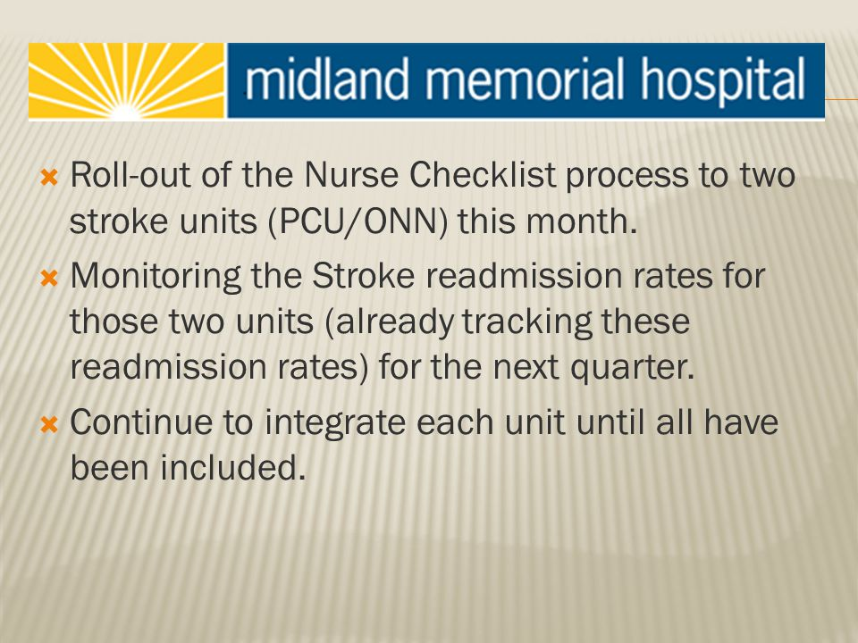  Roll-out of the Nurse Checklist process to two stroke units (PCU/ONN) this month.