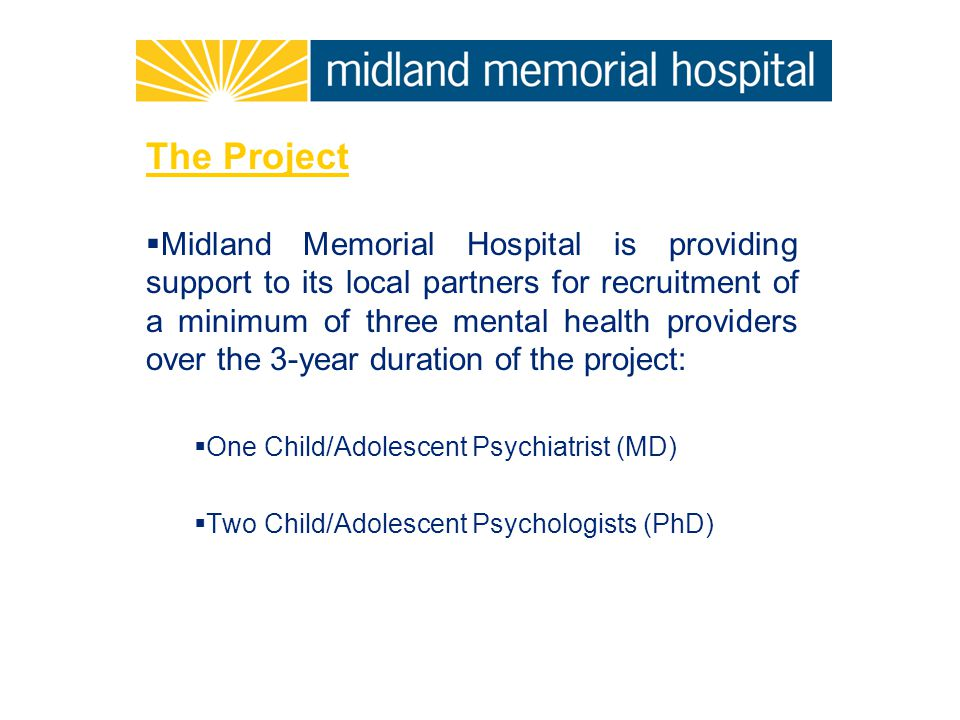 The Project  Midland Memorial Hospital is providing support to its local partners for recruitment of a minimum of three mental health providers over the 3-year duration of the project:  One Child/Adolescent Psychiatrist (MD)  Two Child/Adolescent Psychologists (PhD)