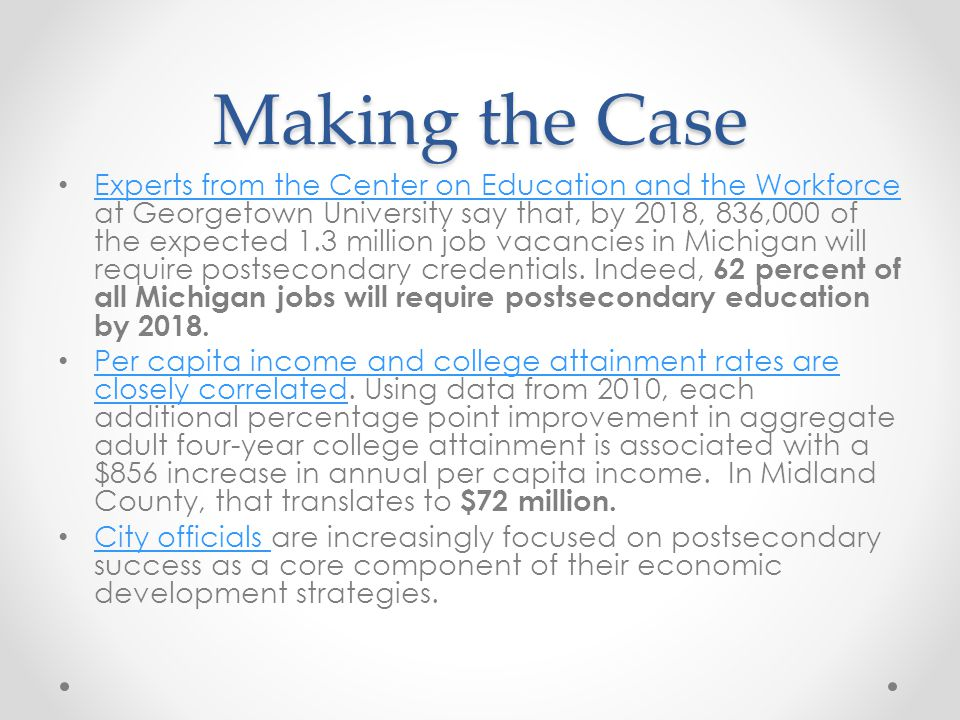 Making the Case Experts from the Center on Education and the Workforce at Georgetown University say that, by 2018, 836,000 of the expected 1.3 million job vacancies in Michigan will require postsecondary credentials.