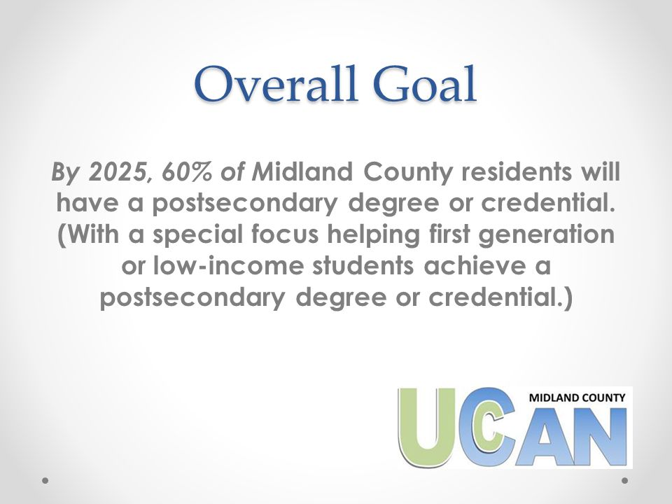 Goals All Midland County students will: Be academically, socially and financially prepared for postsecondary study by the end of high school, Enroll in college/post-secondary education within six months of high school graduation or GED completion, and Complete a college or postsecondary credential within six years of high school graduation or GED completion.