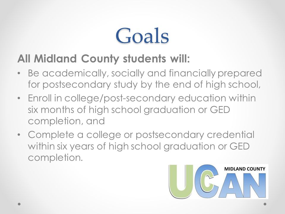 Shared Objectives and Metrics Increase the percentage of graduating seniors/those completing a GED that enroll at a postsecondary education institution within 6 months of graduation/completion Increase the percentage of Midland County students who persist for a second year of college or postsecondary training Increase the percentage of Midland County students who complete a postsecondary credential within 6 years of high school graduation/GED completion Increase the percentage of graduating seniors who complete a FAFSA Increase the percentage of Midland County 11 th grade students that have met or exceeded standards on ACT in all 4 subjects.