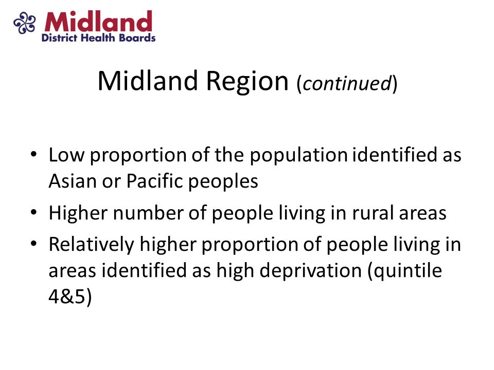 Midland Region (continued) Low proportion of the population identified as Asian or Pacific peoples Higher number of people living in rural areas Relatively higher proportion of people living in areas identified as high deprivation (quintile 4&5)