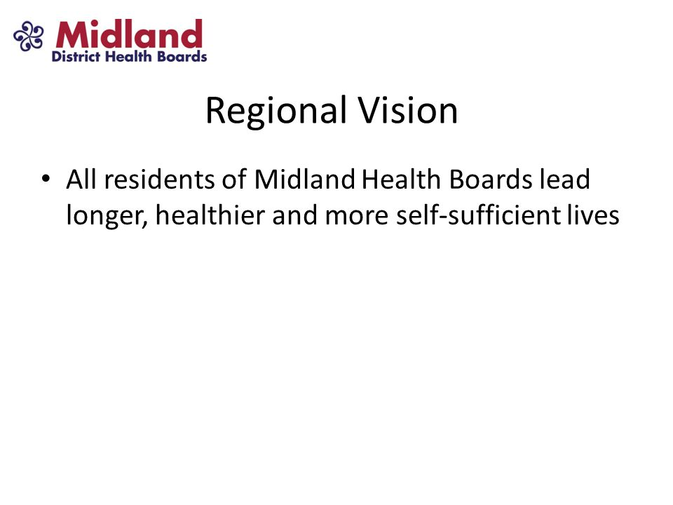 Regional Vision All residents of Midland Health Boards lead longer, healthier and more self-sufficient lives