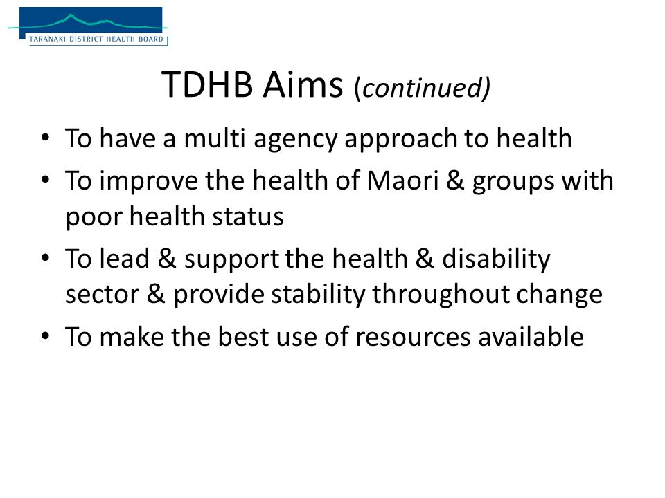 To have a multi agency approach to health To improve the health of Maori & groups with poor health status To lead & support the health & disability sector & provide stability throughout change To make the best use of resources available TDHB Aims (continued)