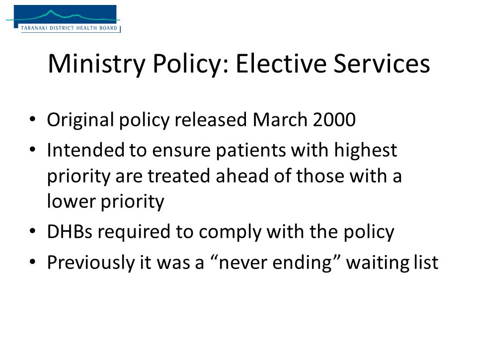 Ministry Policy: Elective Services Original policy released March 2000 Intended to ensure patients with highest priority are treated ahead of those with a lower priority DHBs required to comply with the policy Previously it was a never ending waiting list
