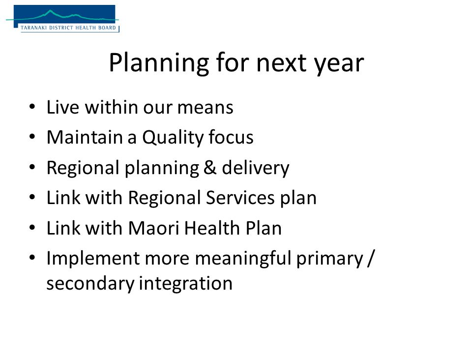 Planning for next year Live within our means Maintain a Quality focus Regional planning & delivery Link with Regional Services plan Link with Maori Health Plan Implement more meaningful primary / secondary integration