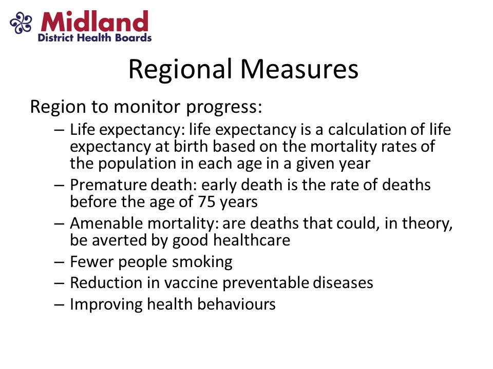 Regional Measures Region to monitor progress: – Life expectancy: life expectancy is a calculation of life expectancy at birth based on the mortality rates of the population in each age in a given year – Premature death: early death is the rate of deaths before the age of 75 years – Amenable mortality: are deaths that could, in theory, be averted by good healthcare – Fewer people smoking – Reduction in vaccine preventable diseases – Improving health behaviours