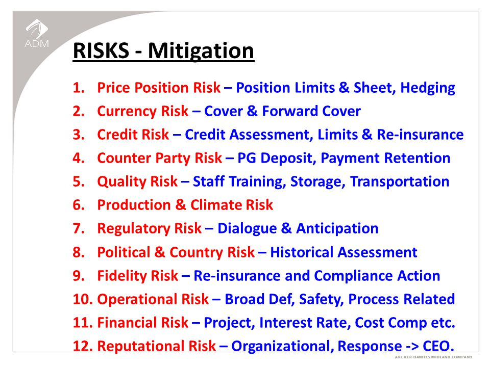 ARCHER DANIELS MIDLAND COMPANY RISKS - Mitigation 1.Price Position Risk – Position Limits & Sheet, Hedging 2.Currency Risk – Cover & Forward Cover 3.Credit Risk – Credit Assessment, Limits & Re-insurance 4.Counter Party Risk – PG Deposit, Payment Retention 5.Quality Risk – Staff Training, Storage, Transportation 6.Production & Climate Risk 7.Regulatory Risk – Dialogue & Anticipation 8.Political & Country Risk – Historical Assessment 9.Fidelity Risk – Re-insurance and Compliance Action 10.Operational Risk – Broad Def, Safety, Process Related 11.Financial Risk – Project, Interest Rate, Cost Comp etc.
