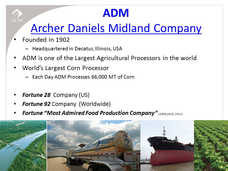 ARCHER DANIELS MIDLAND COMPANY 2 ADM Archer Daniels Midland Company Founded in 1902 – Headquartered in Decatur, Illinois, USA ADM is one of the Largest Agricultural Processors in the world World's Largest Corn Processor – Each Day ADM Processes 66,000 MT of Corn Fortune 28 Company (US) Fortune 92 Company (Worldwide) Fortune Most Admired Food Production Company (2009,2010, 2011)
