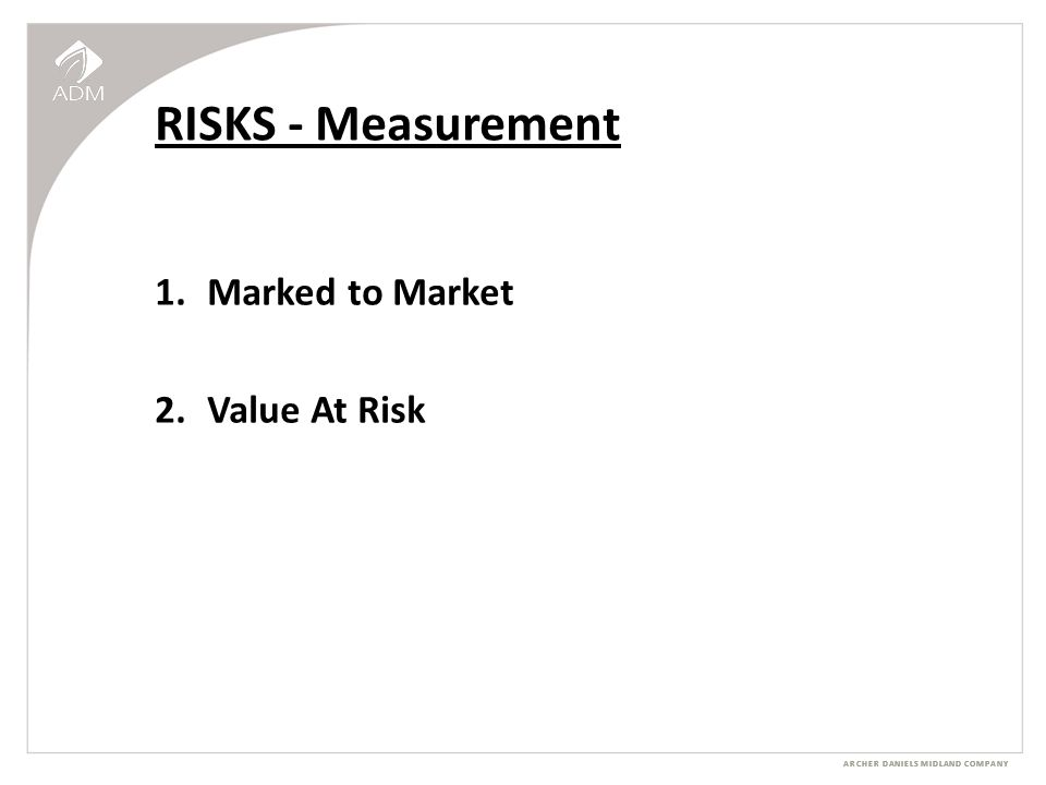 ARCHER DANIELS MIDLAND COMPANY RISKS - Measurement 1.Marked to Market 2.Value At Risk