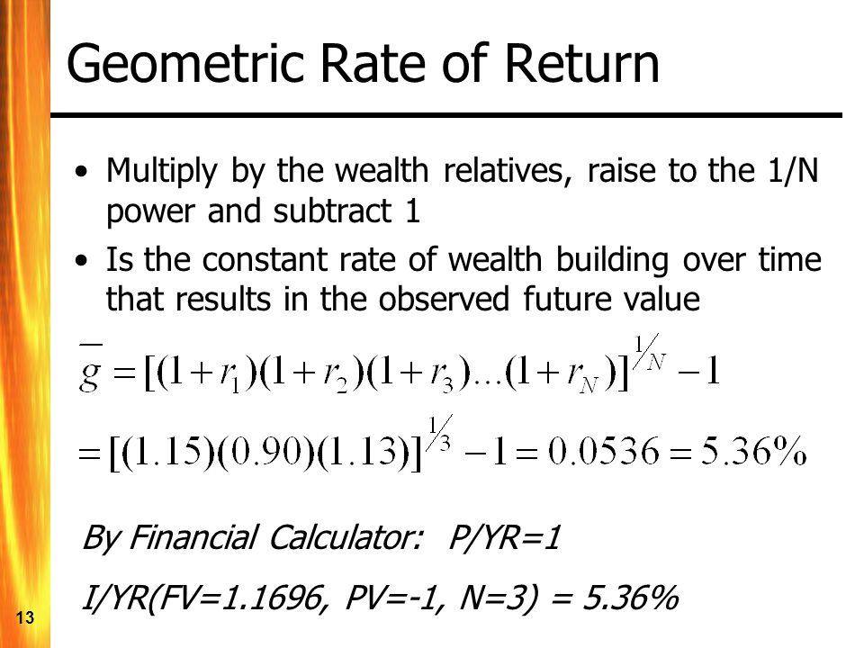 13 Geometric Rate of Return Multiply by the wealth relatives, raise to the 1/N power and subtract 1 Is the constant rate of wealth building over time