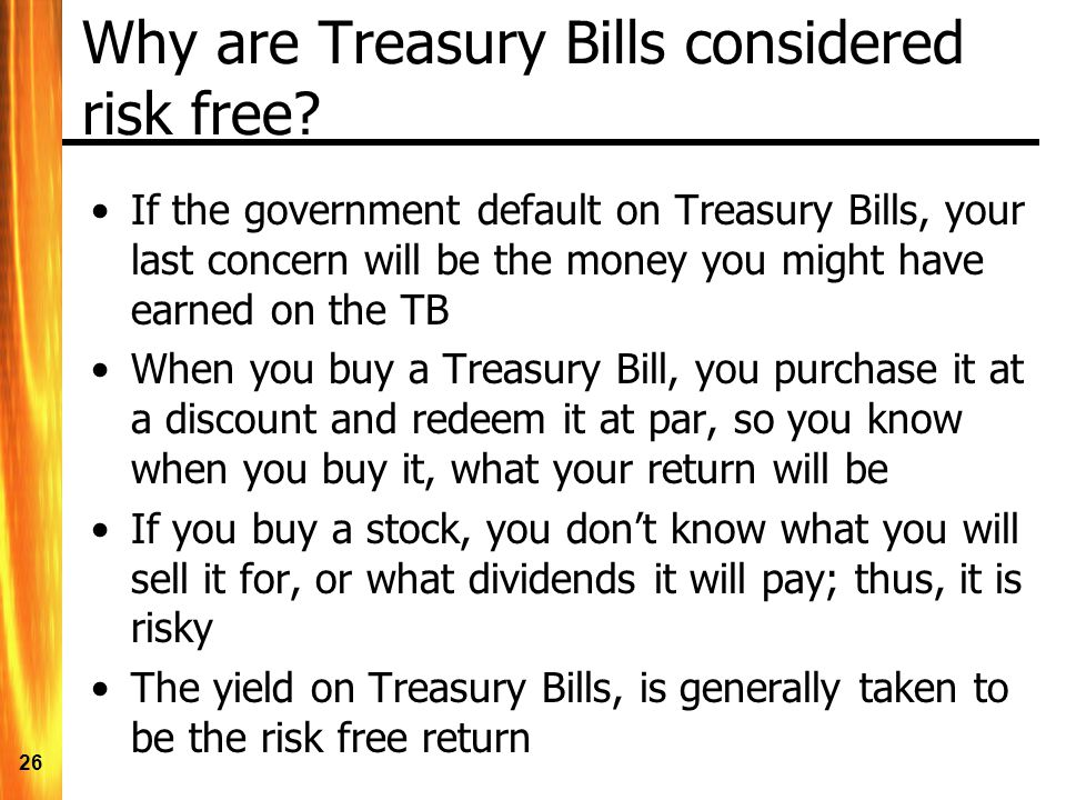 26 Why are Treasury Bills considered risk free? If the government default on Treasury Bills, your last concern will be the money you might have earned