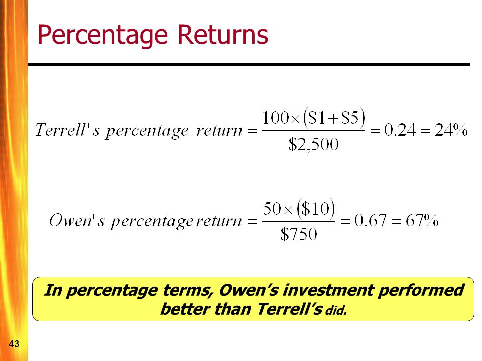 43 Percentage Returns In percentage terms, Owen's investment performed better than Terrell's did.
