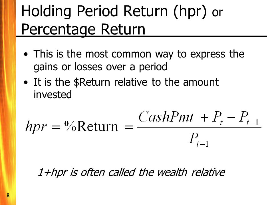 8 Holding Period Return (hpr) or Percentage Return This is the most common way to express the gains or losses over a period It is the $Return relative
