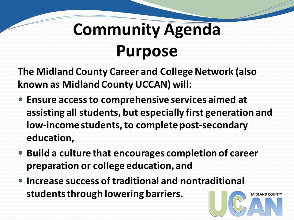 Community Agenda Purpose The Midland County Career and College Network (also known as Midland County UCCAN) will: Ensure access to comprehensive services aimed at assisting all students, but especially first generation and low-income students, to complete post-secondary education, Build a culture that encourages completion of career preparation or college education, and Increase success of traditional and nontraditional students through lowering barriers.