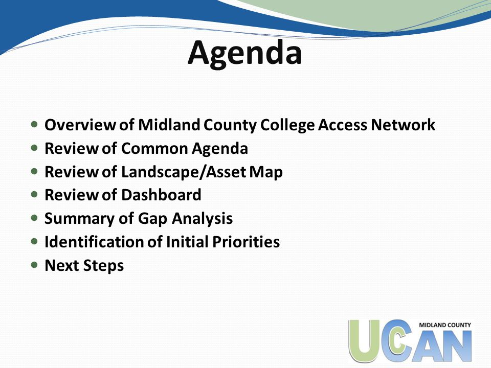 Agenda Overview of Midland County College Access Network Review of Common Agenda Review of Landscape/Asset Map Review of Dashboard Summary of Gap Anal