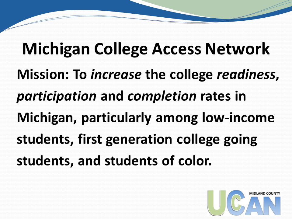 Michigan College Access Network Mission: To increase the college readiness, participation and completion rates in Michigan, particularly among low-income students, first generation college going students, and students of color.