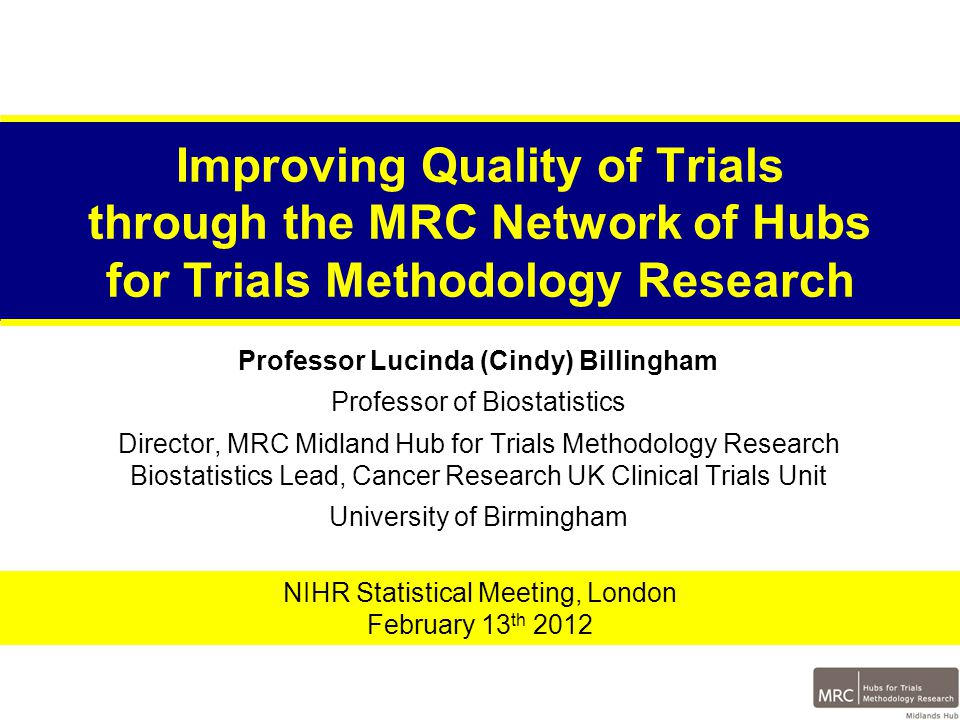 Improving Quality of Trials through the MRC Network of Hubs for Trials Methodology Research Professor Lucinda (Cindy) Billingham Professor of Biostatistics Director, MRC Midland Hub for Trials Methodology Research Biostatistics Lead, Cancer Research UK Clinical Trials Unit University of Birmingham NIHR Statistical Meeting, London February 13 th 2012